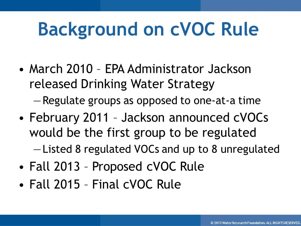 © 2013 Water Research Foundation. ALL RIGHTS RESERVED. Background on cVOC Rule March 2010 – EPA Administrator Jackson released Drinking Water Strategy
