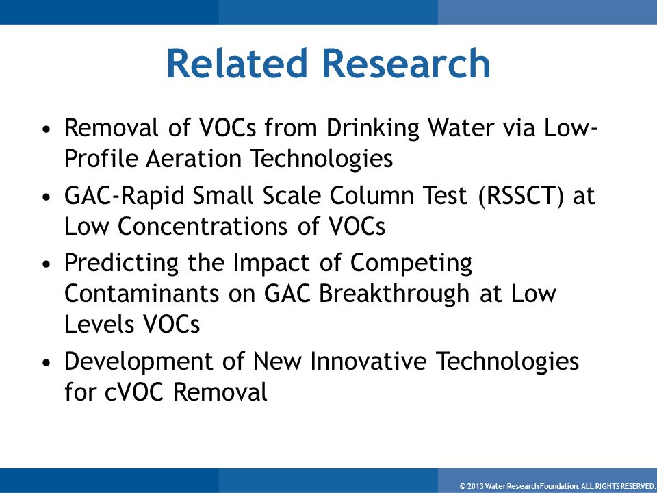 © 2013 Water Research Foundation. ALL RIGHTS RESERVED. Related Research Removal of VOCs from Drinking Water via Low- Profile Aeration Technologies GAC