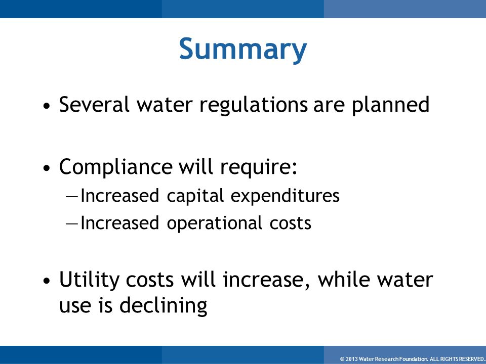 © 2013 Water Research Foundation. ALL RIGHTS RESERVED. Summary Several water regulations are planned Compliance will require: —Increased capital expen