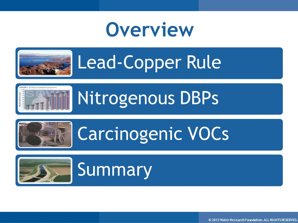 © 2013 Water Research Foundation. ALL RIGHTS RESERVED. Overview Lead-Copper Rule Nitrogenous DBPs Carcinogenic VOCs Summary