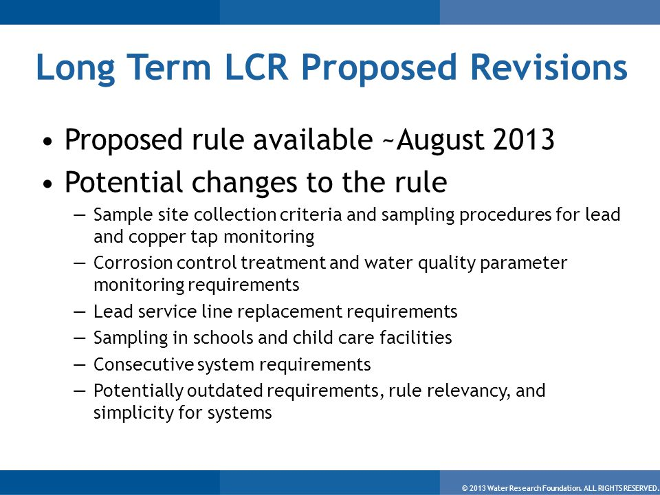 © 2013 Water Research Foundation. ALL RIGHTS RESERVED. Long Term LCR Proposed Revisions Proposed rule available ~August 2013 Potential changes to the