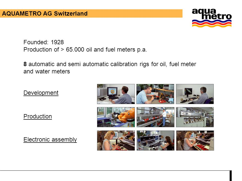 Development Production Electronic assembly AQUAMETRO AG Switzerland Founded: 1928 Production of > 65.000 oil and fuel meters p.a. 8 automatic and semi