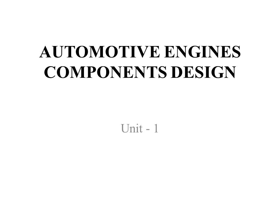 AUTOMOTIVE ENGINES COMPONENTS DESIGN Unit - 1