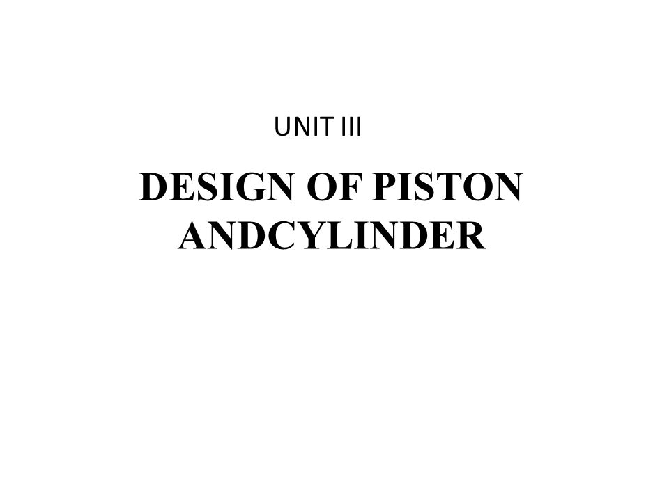 DESIGN OF PISTON ANDCYLINDER UNIT III