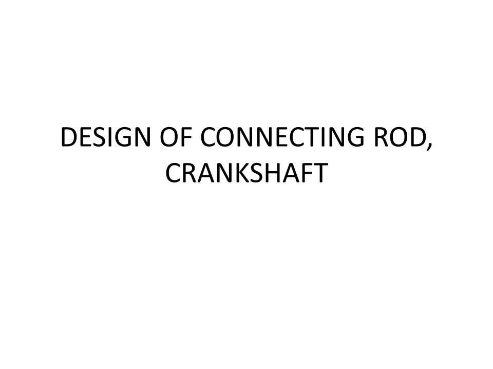 DESIGN OF CONNECTING ROD, CRANKSHAFT