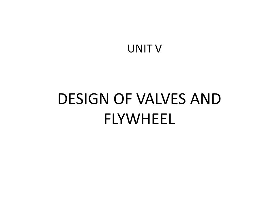 DESIGN OF VALVES AND FLYWHEEL UNIT V