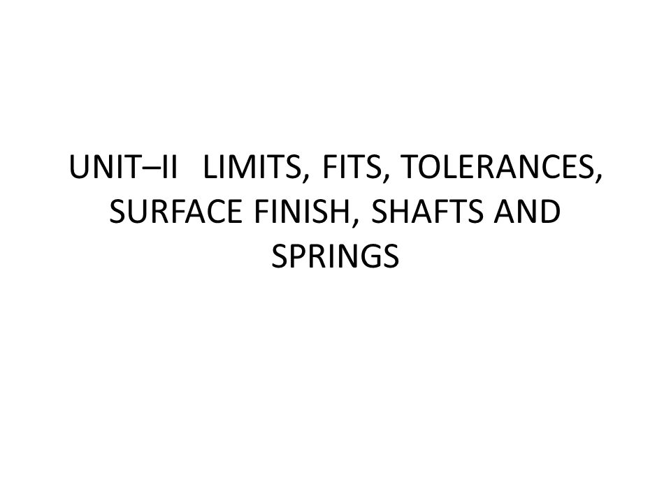 UNIT–II LIMITS, FITS, TOLERANCES, SURFACE FINISH, SHAFTS AND SPRINGS