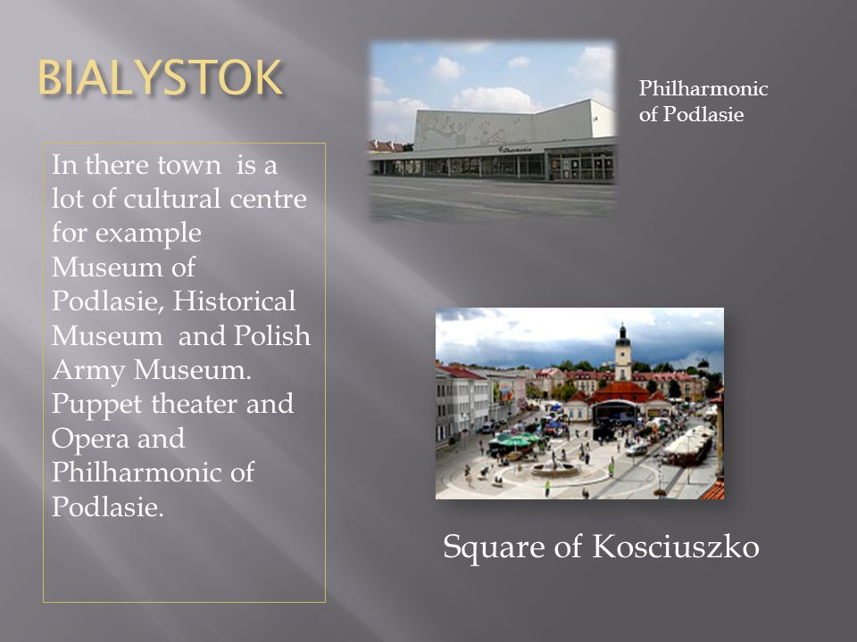 BIALYSTOK In there town is a lot of cultural centre for example Museum of Podlasie, Historical Museum and Polish Army Museum.