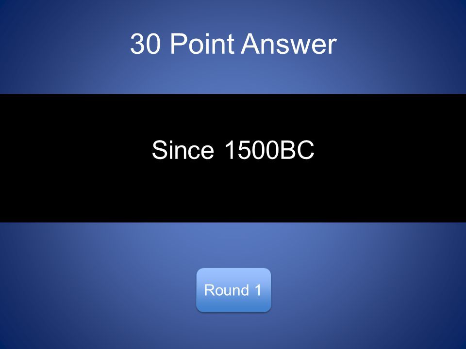 30 Point Answer Round 1 Since 1500BC