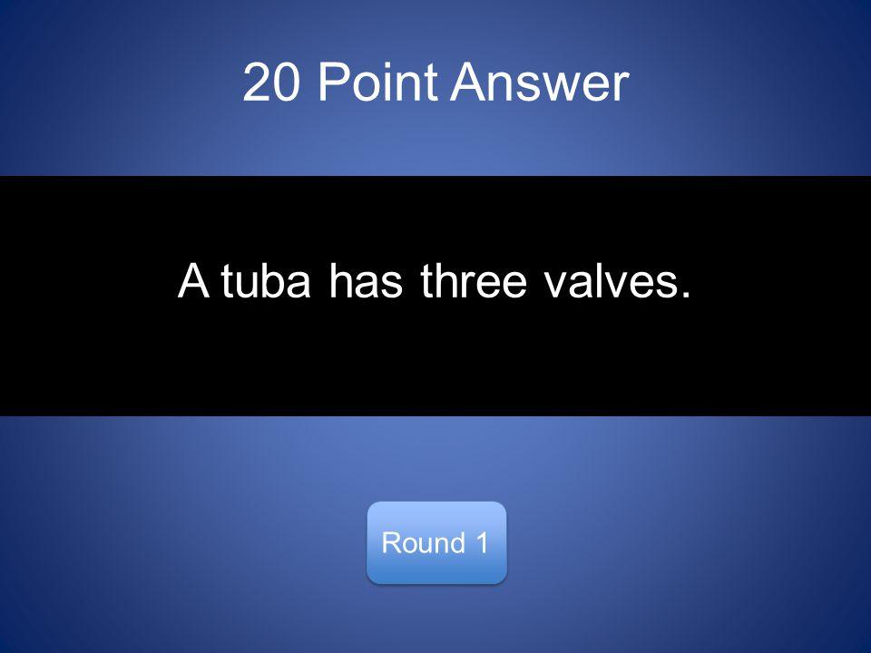 20 Point Answer Round 1 A tuba has three valves.