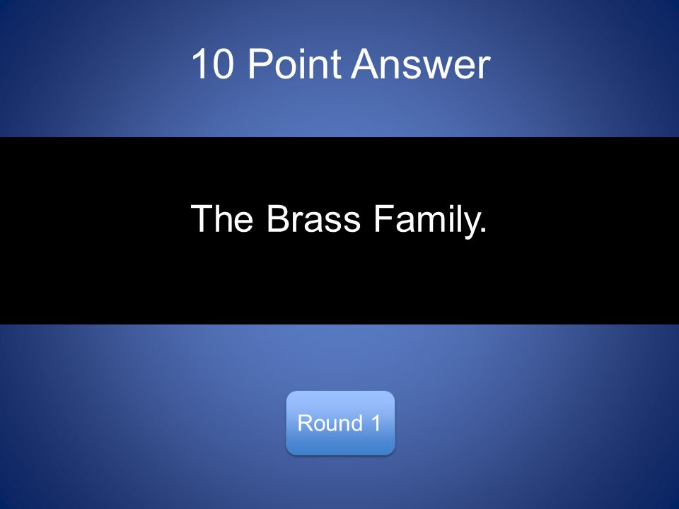 10 Point Answer Round 1 The Brass Family.