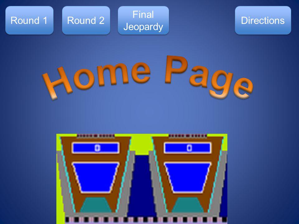 Round 1 Round 2 Final Jeopardy Final Jeopardy Directions