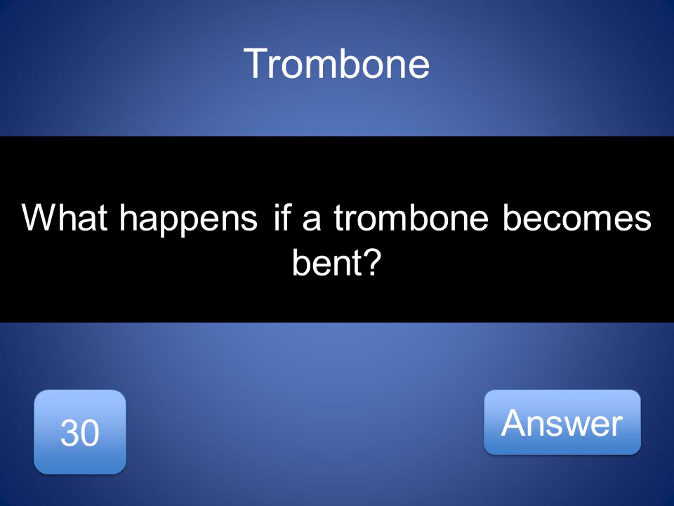 Trombone 30 Answer What happens if a trombone becomes bent
