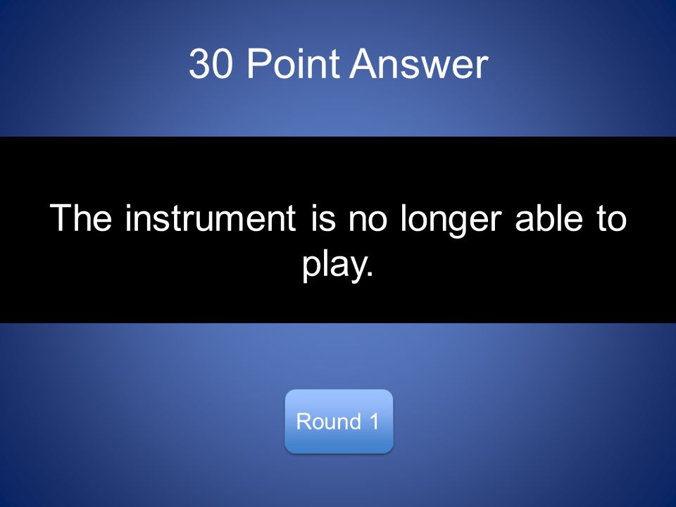 30 Point Answer Round 1 The instrument is no longer able to play.