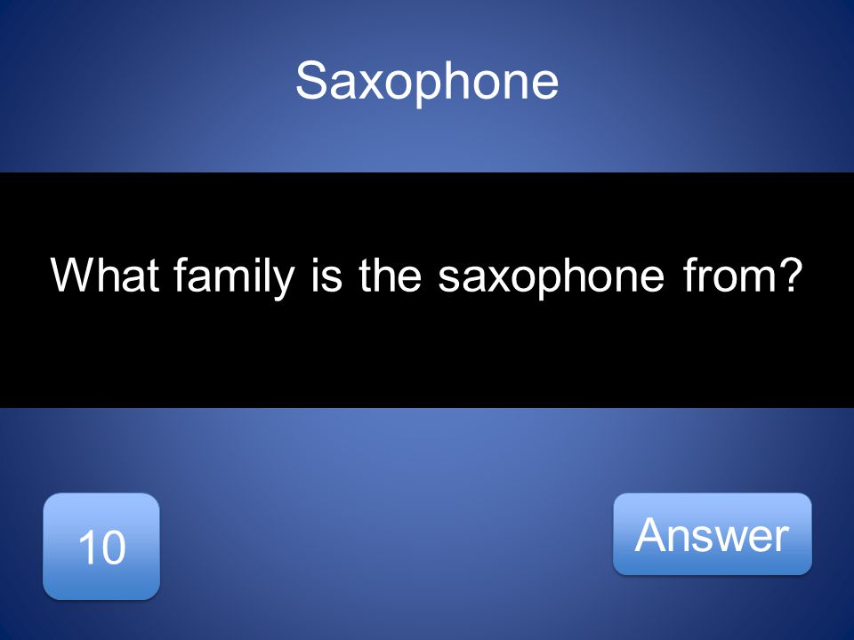 Saxophone 10 Answer What family is the saxophone from