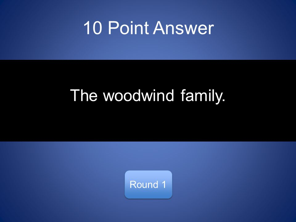 10 Point Answer Round 1 The woodwind family.