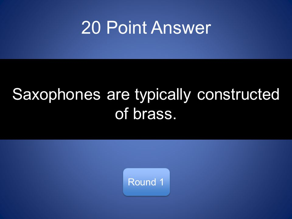 20 Point Answer Round 1 Saxophones are typically constructed of brass.