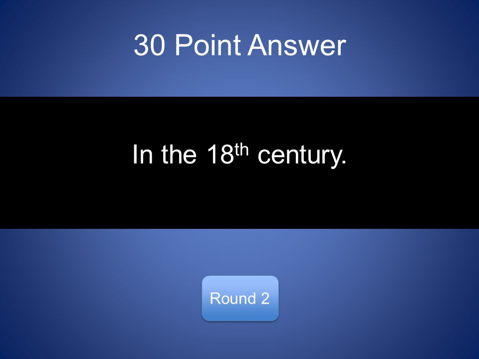 30 Point Answer Round 2 In the 18 th century.