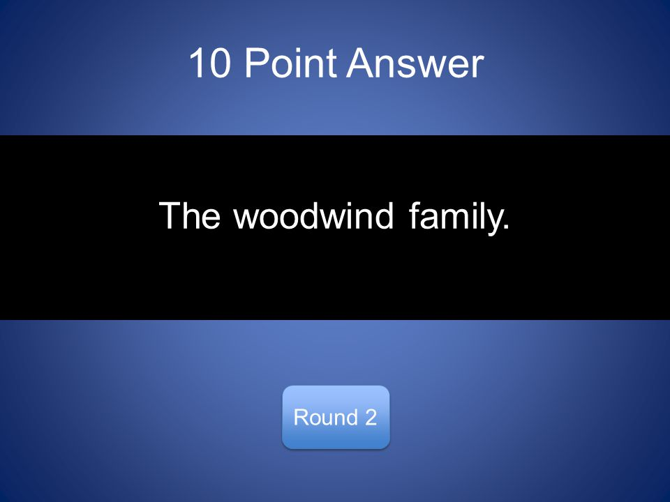10 Point Answer Round 2 The woodwind family.