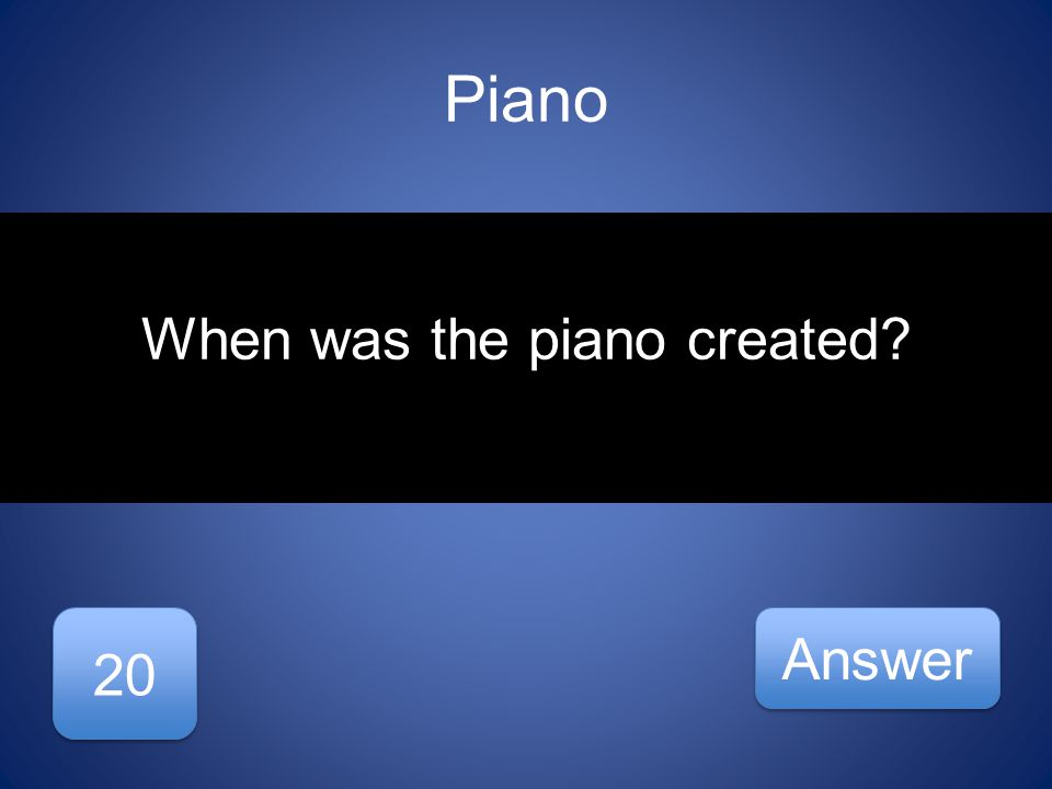 Piano 20 Answer When was the piano created