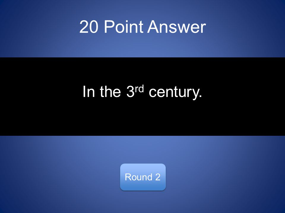 20 Point Answer Round 2 In the 3 rd century.
