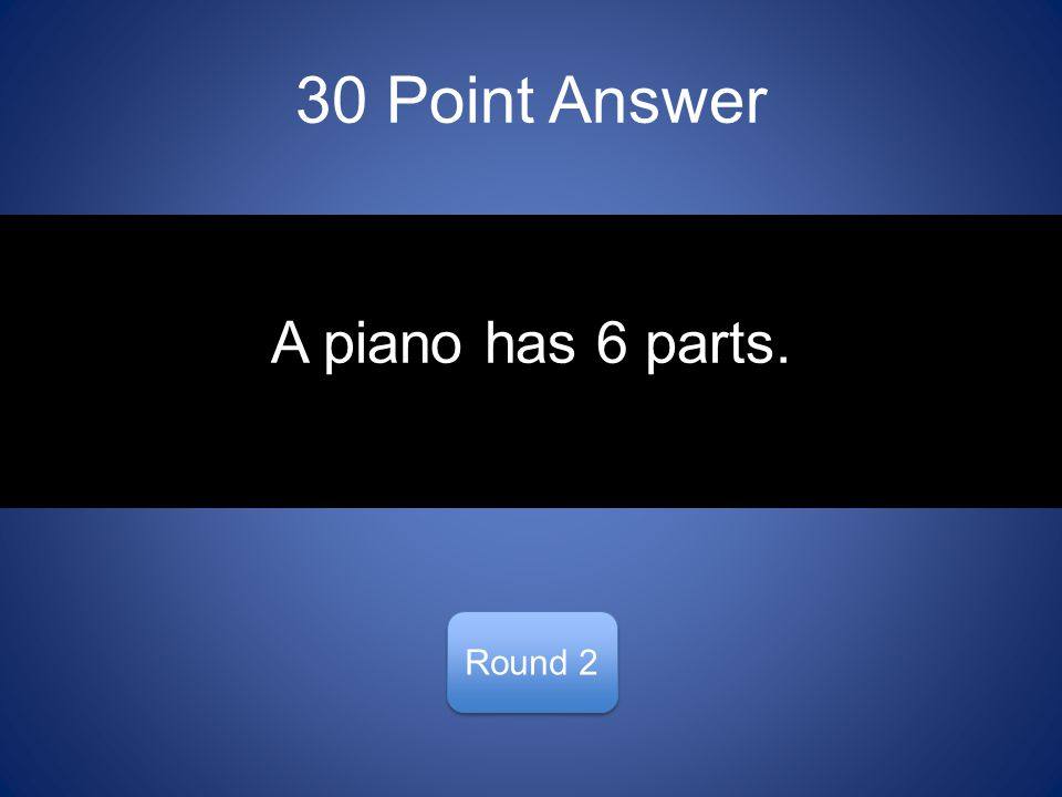 30 Point Answer Round 2 A piano has 6 parts.
