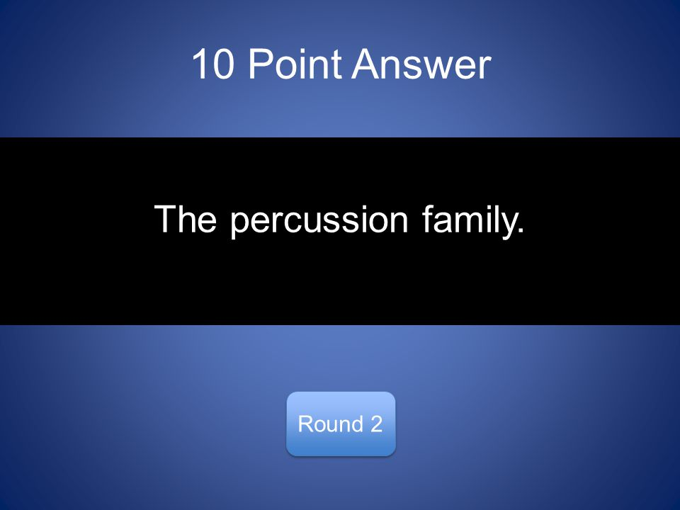 10 Point Answer Round 2 The percussion family.