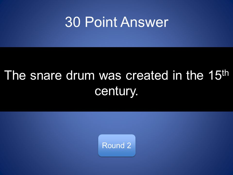 30 Point Answer Round 2 The snare drum was created in the 15 th century.