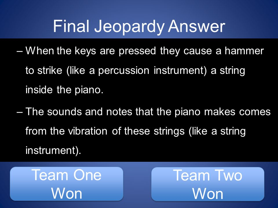 Final Jeopardy Answer Team One Won Team One Won Team Two Won Team Two Won –When the keys are pressed they cause a hammer to strike (like a percussion instrument) a string inside the piano.