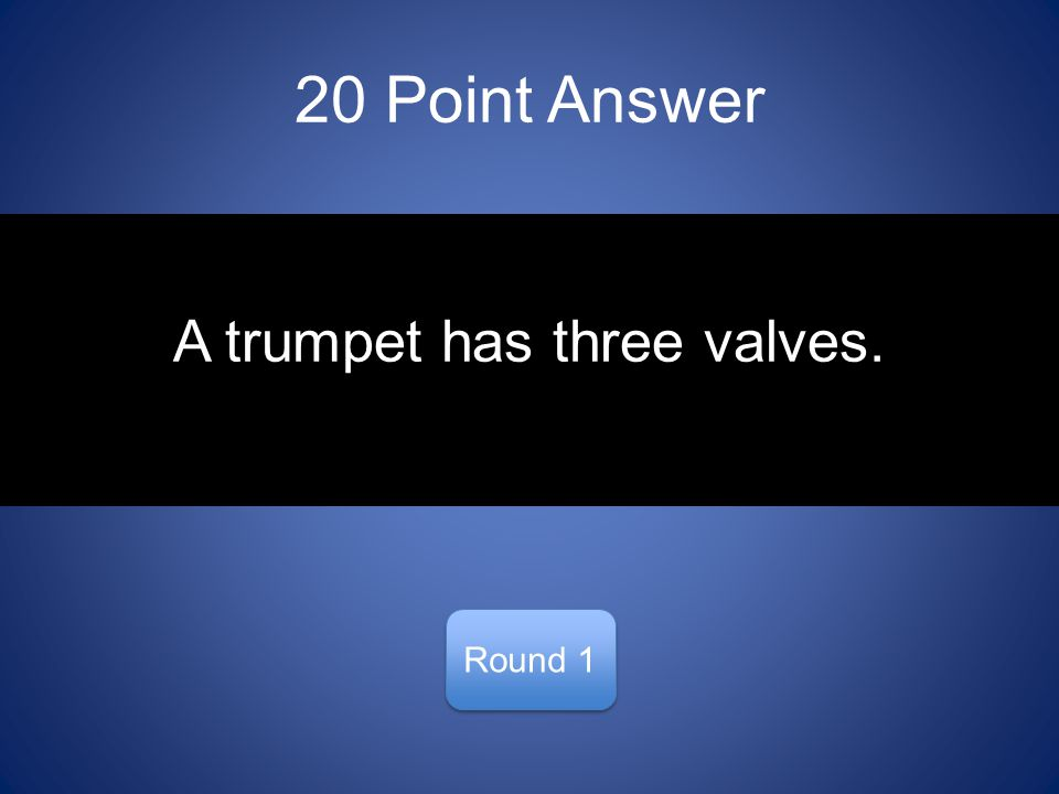 20 Point Answer Round 1 A trumpet has three valves.