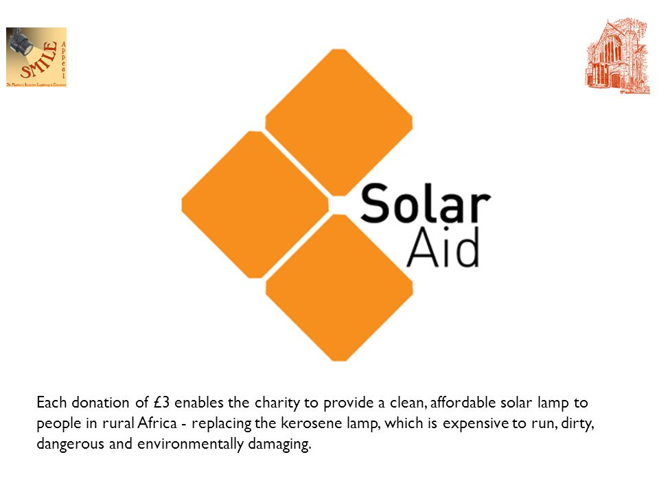 Each donation of £3 enables the charity to provide a clean, affordable solar lamp to people in rural Africa - replacing the kerosene lamp, which is expensive to run, dirty, dangerous and environmentally damaging.