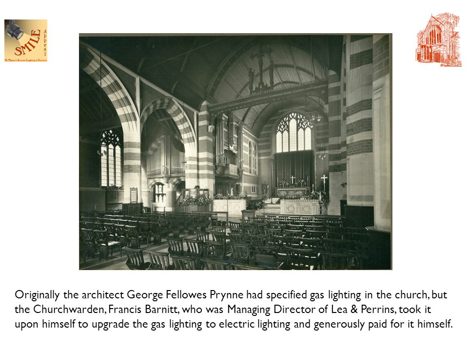 Originally the architect George Fellowes Prynne had specified gas lighting in the church, but the Churchwarden, Francis Barnitt, who was Managing Director of Lea & Perrins, took it upon himself to upgrade the gas lighting to electric lighting and generously paid for it himself.