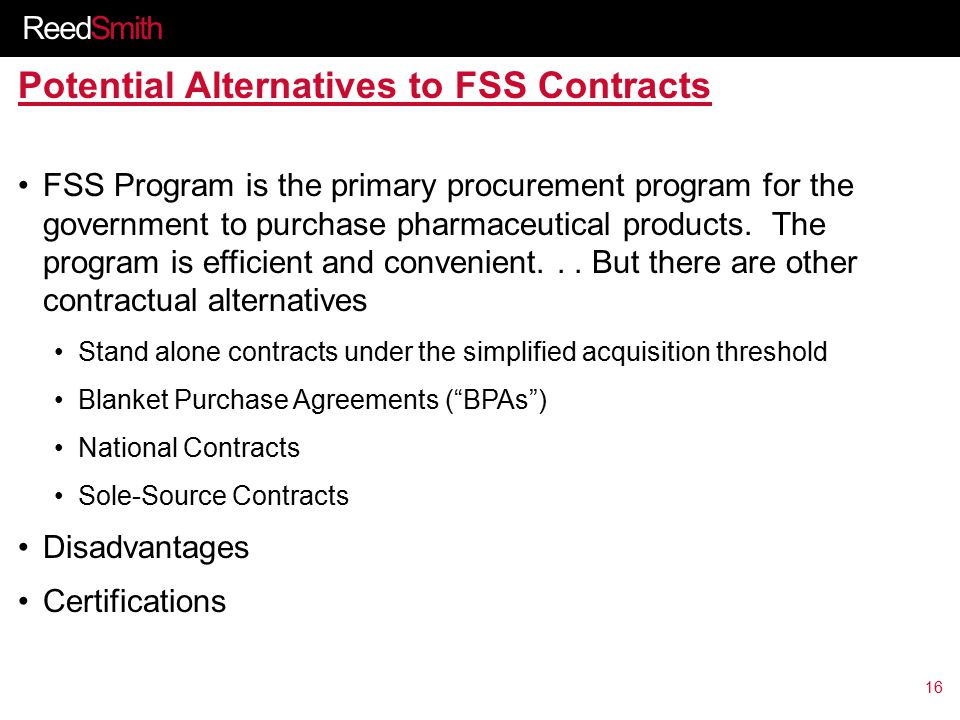 ReedSmith Potential Alternatives to FSS Contracts FSS Program is the primary procurement program for the government to purchase pharmaceutical products.