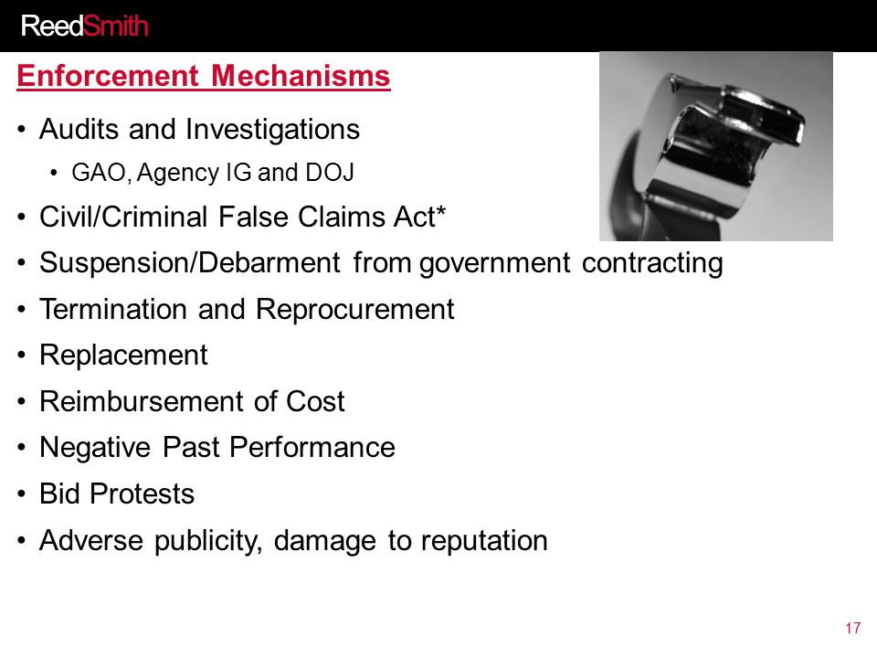 ReedSmith Enforcement Mechanisms Audits and Investigations GAO, Agency IG and DOJ Civil/Criminal False Claims Act* Suspension/Debarment from government contracting Termination and Reprocurement Replacement Reimbursement of Cost Negative Past Performance Bid Protests Adverse publicity, damage to reputation 17
