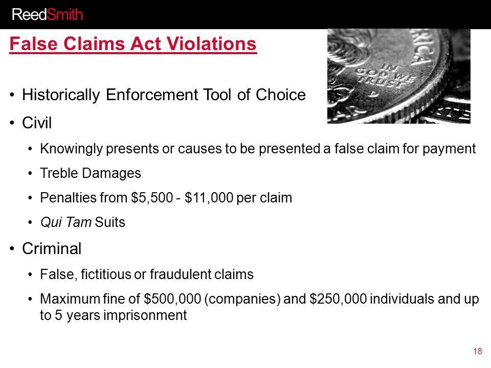 ReedSmith False Claims Act Violations Historically Enforcement Tool of Choice Civil Knowingly presents or causes to be presented a false claim for payment Treble Damages Penalties from $5,500 - $11,000 per claim Qui Tam Suits Criminal False, fictitious or fraudulent claims Maximum fine of $500,000 (companies) and $250,000 individuals and up to 5 years imprisonment 18