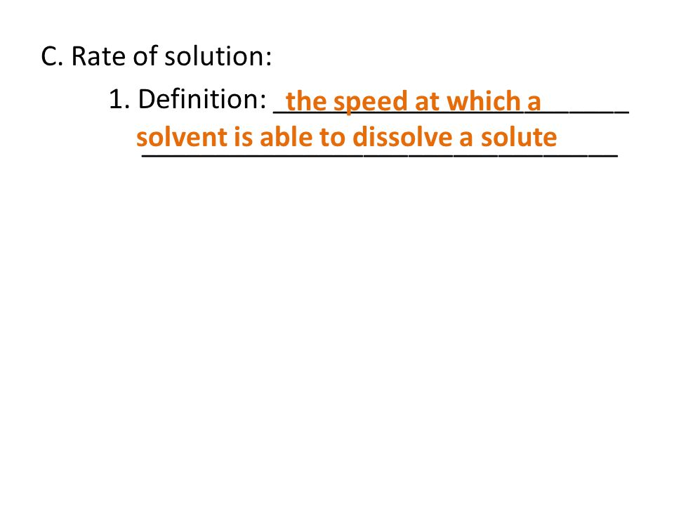 C. Rate of solution: 1. Definition: ________________________ ________________________________ the speed at which a solvent is able to dissolve a solut