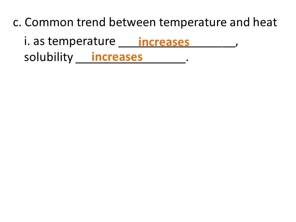 c. Common trend between temperature and heat i. as temperature __________________, solubility _________________. increases