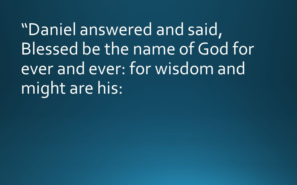 Daniel answered and said, Blessed be the name of God for ever and ever: for wisdom and might are his: