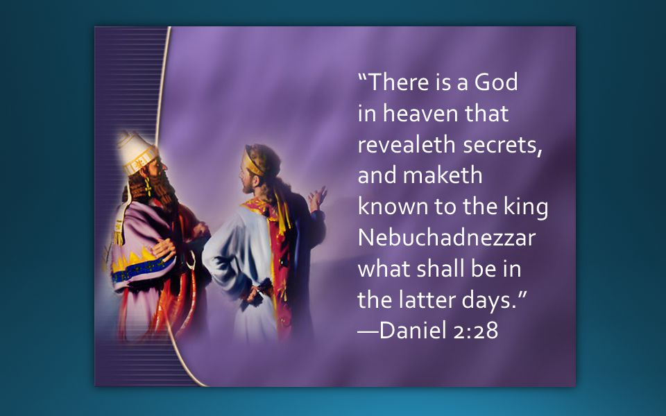 There is a God in heaven that revealeth secrets, and maketh known to the king Nebuchadnezzar what shall be in the latter days. —Daniel 2:28