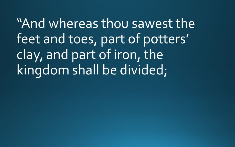 And whereas thou sawest the feet and toes, part of potters' clay, and part of iron, the kingdom shall be divided;