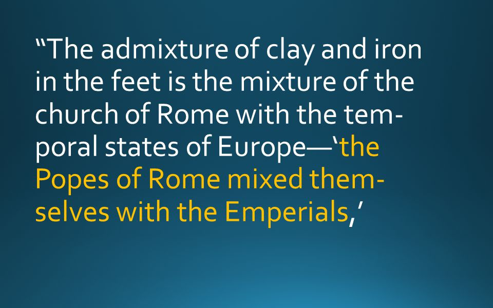 The admixture of clay and iron in the feet is the mixture of the church of Rome with the tem- poral states of Europe—'the Popes of Rome mixed them- selves with the Emperials,'