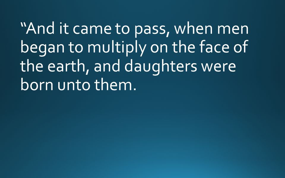 And it came to pass, when men began to multiply on the face of the earth, and daughters were born unto them.