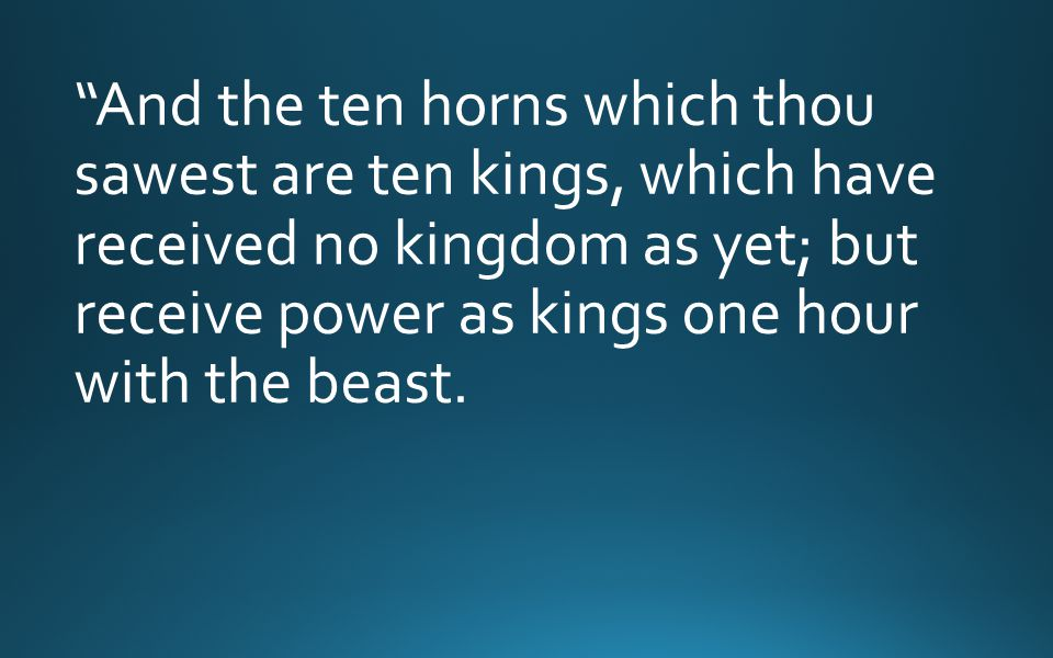 And the ten horns which thou sawest are ten kings, which have received no kingdom as yet; but receive power as kings one hour with the beast.