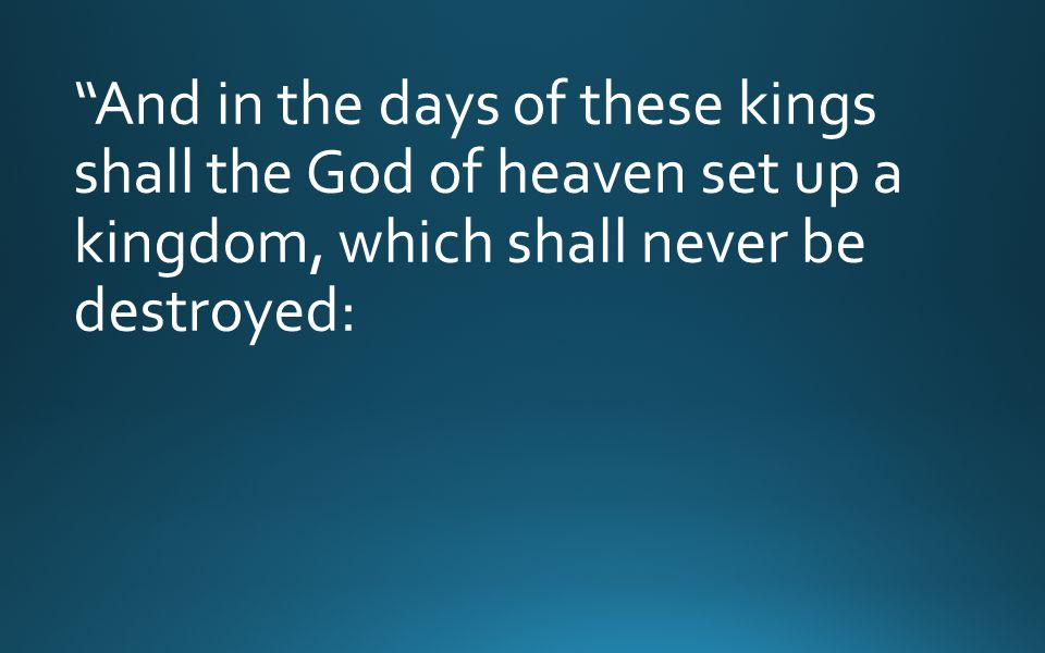 And in the days of these kings shall the God of heaven set up a kingdom, which shall never be destroyed: