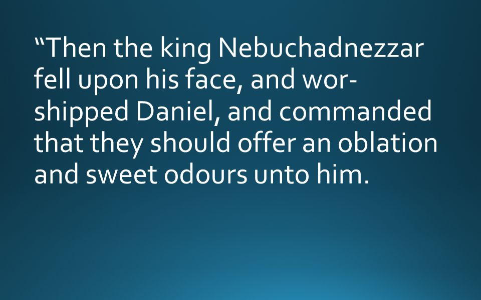 Then the king Nebuchadnezzar fell upon his face, and wor- shipped Daniel, and commanded that they should offer an oblation and sweet odours unto him.