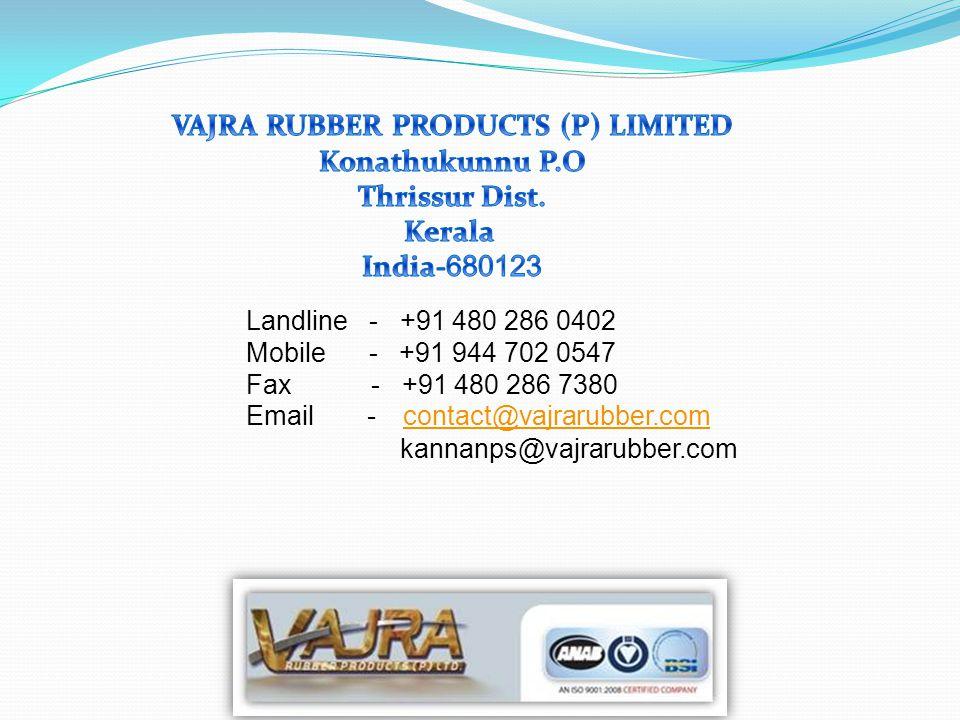 Landline - +91 480 286 0402 Mobile - +91 944 702 0547 Fax - +91 480 286 7380 Email - contact@vajrarubber.com contact@vajrarubber.com kannanps@vajrarubber.com