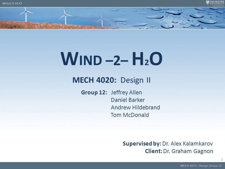 W IND –2– H 2 O MECH 4020: Design II Group 12: Jeffrey Allen Daniel Barker Andrew Hildebrand Tom McDonald Supervised by: Dr.
