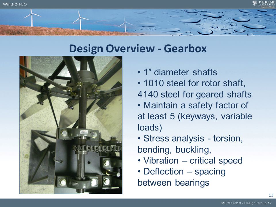 Design Overview - Gearbox 13 1 diameter shafts 1010 steel for rotor shaft, 4140 steel for geared shafts Maintain a safety factor of at least 5 (keyways, variable loads) Stress analysis - torsion, bending, buckling, Vibration – critical speed Deflection – spacing between bearings