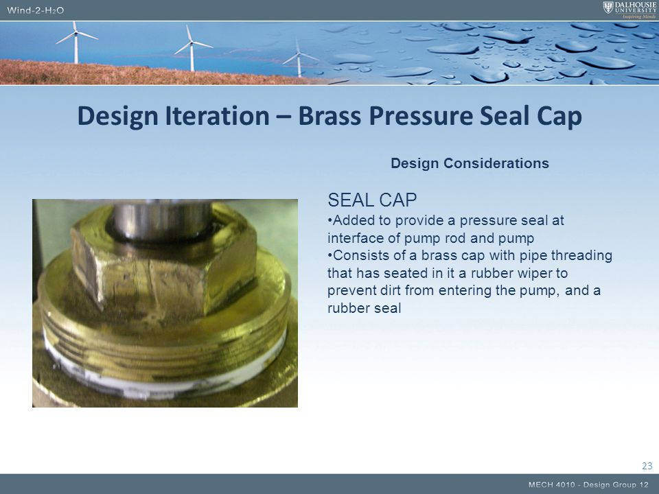Design Iteration – Brass Pressure Seal Cap 23 Design Considerations SEAL CAP Added to provide a pressure seal at interface of pump rod and pump Consis