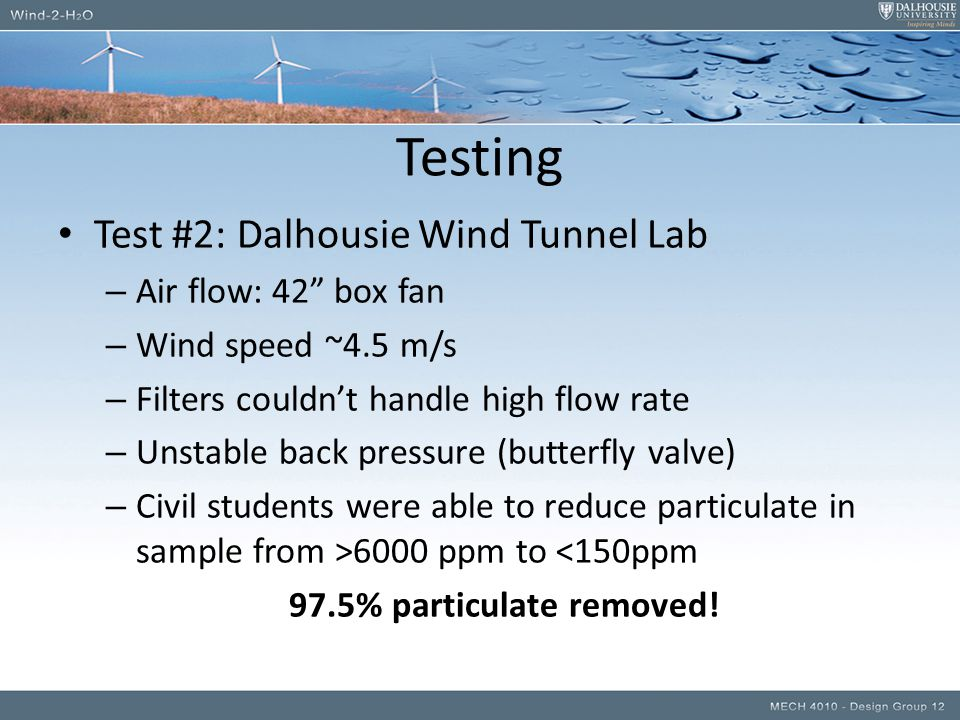 Testing Test #2: Dalhousie Wind Tunnel Lab – Air flow: 42 box fan – Wind speed ~4.5 m/s – Filters couldn't handle high flow rate – Unstable back pressure (butterfly valve) – Civil students were able to reduce particulate in sample from >6000 ppm to <150ppm 97.5% particulate removed!